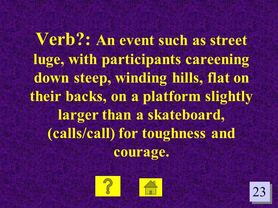 23 Verb?: An event such as street luge, with participants careening down steep, winding hills, flat on their backs, on a platform slightly larger than