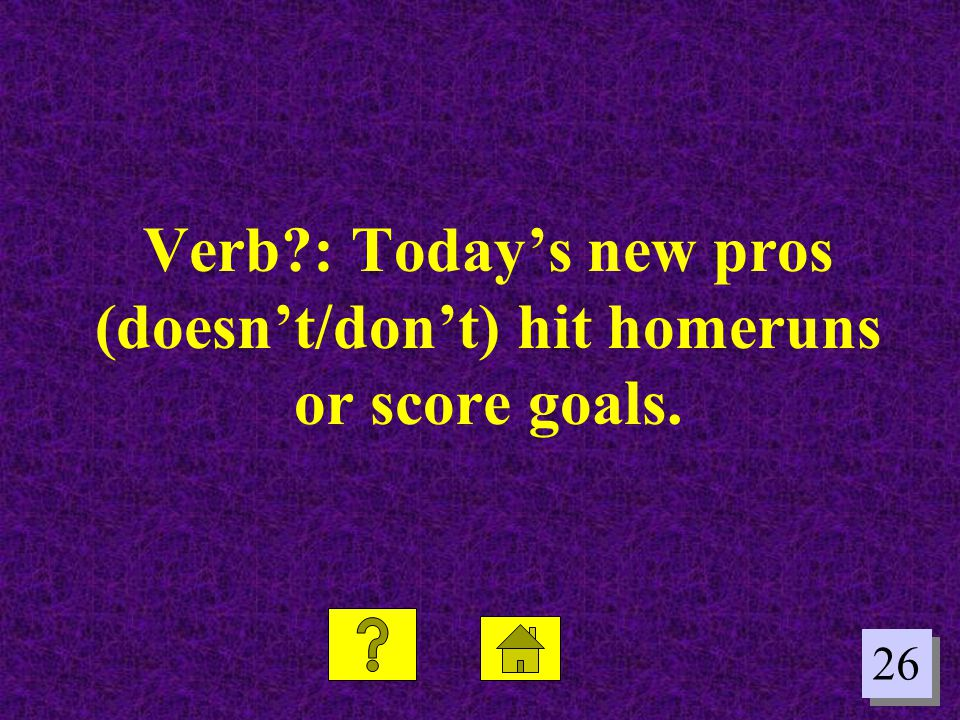 26 Verb?: Today's new pros (doesn't/don't) hit homeruns or score goals.