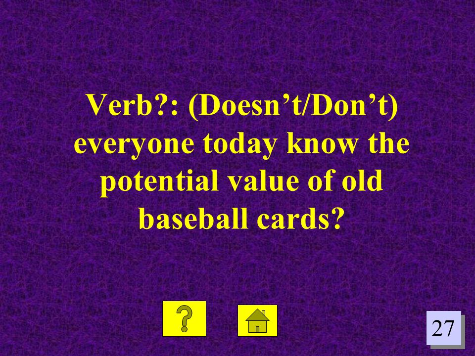 27 Verb?: (Doesn't/Don't) everyone today know the potential value of old baseball cards?
