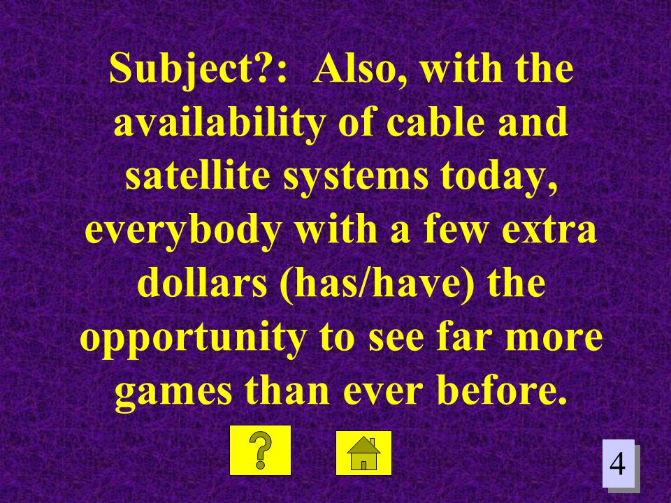 4 4 Subject?: Also, with the availability of cable and satellite systems today, everybody with a few extra dollars (has/have) the opportunity to see f