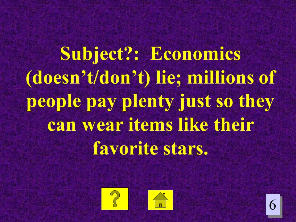 6 6 Subject?: Economics (doesn't/don't) lie; millions of people pay plenty just so they can wear items like their favorite stars.