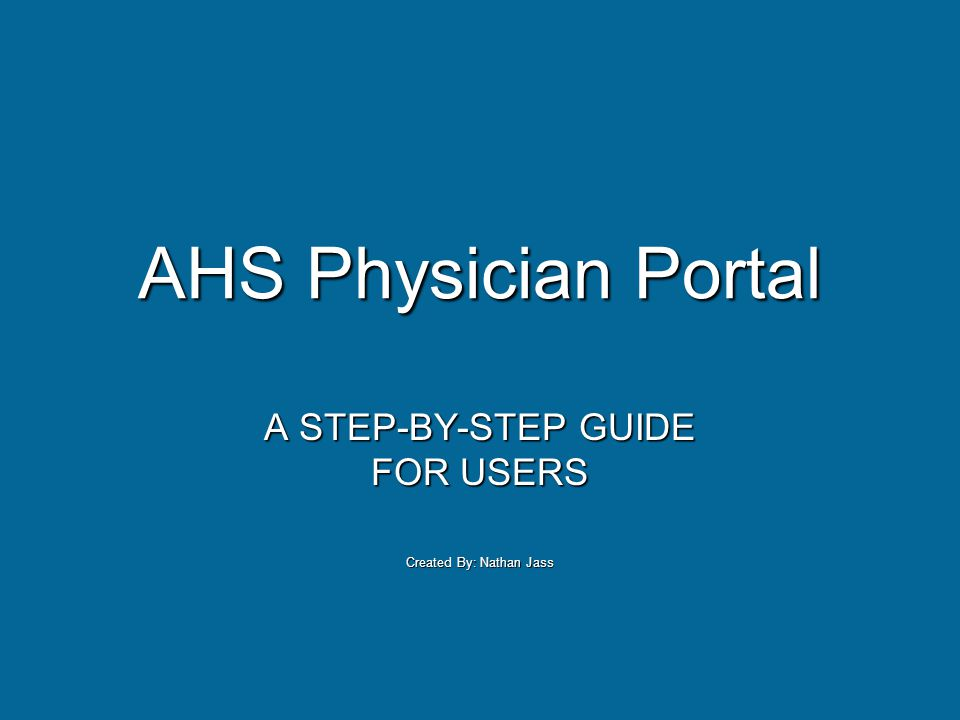 AHS Physician Portal A STEP-BY-STEP GUIDE FOR USERS Created By: Nathan Jass