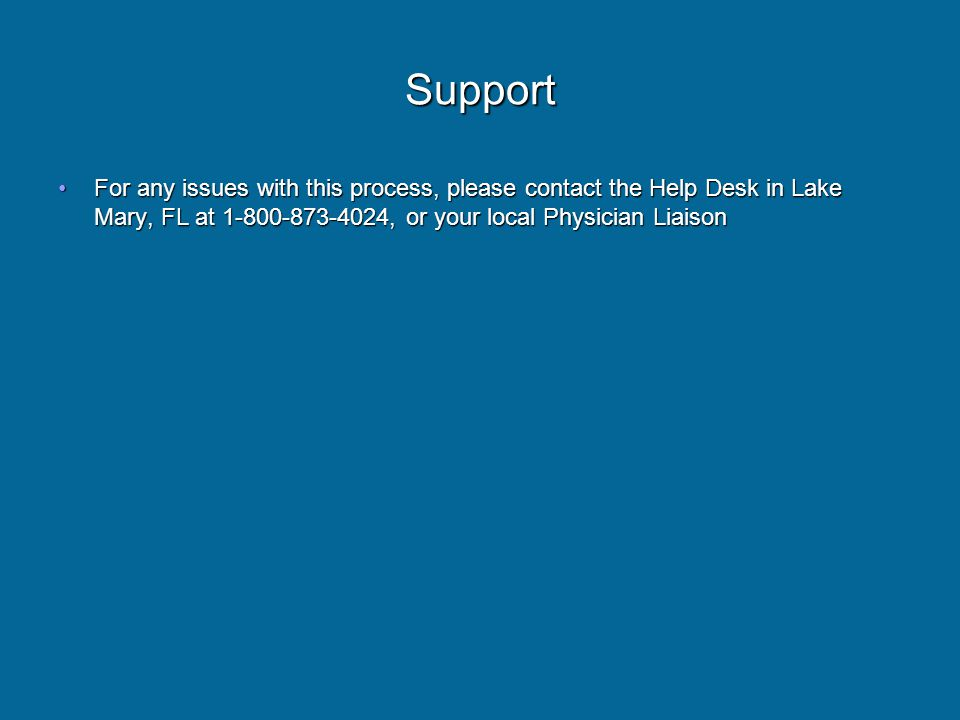 Support For any issues with this process, please contact the Help Desk in Lake Mary, FL at , or your local Physician LiaisonFor any issues with this process, please contact the Help Desk in Lake Mary, FL at , or your local Physician Liaison