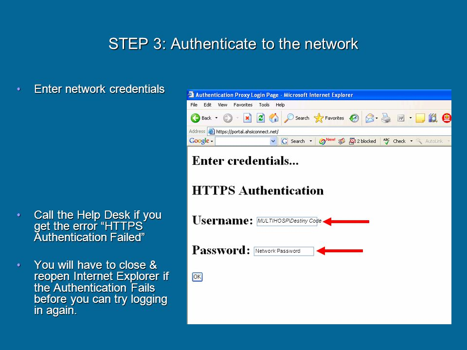 STEP 3: Authenticate to the network Enter network credentialsEnter network credentials Call the Help Desk if you get the error HTTPS AuthenticationFailed Call the Help Desk if you get the error HTTPS AuthenticationFailed You will have to close & reopen Internet Explorer if the Authentication Fails before you can try logging in again.You will have to close & reopen Internet Explorer if the Authentication Fails before you can try logging in again.