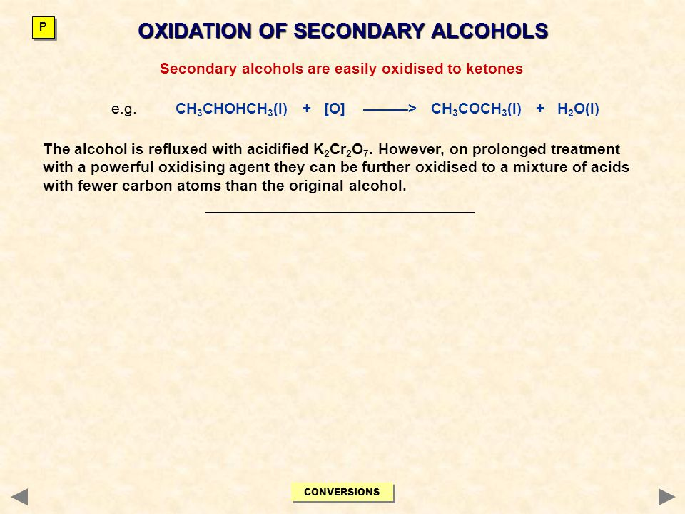 OXIDATION OF SECONDARY ALCOHOLS Secondary alcohols are easily oxidised to ketones e.g. CH 3 CHOHCH 3 (l) + [O] ———> CH 3 COCH 3 (l) + H 2 O(l) The alc