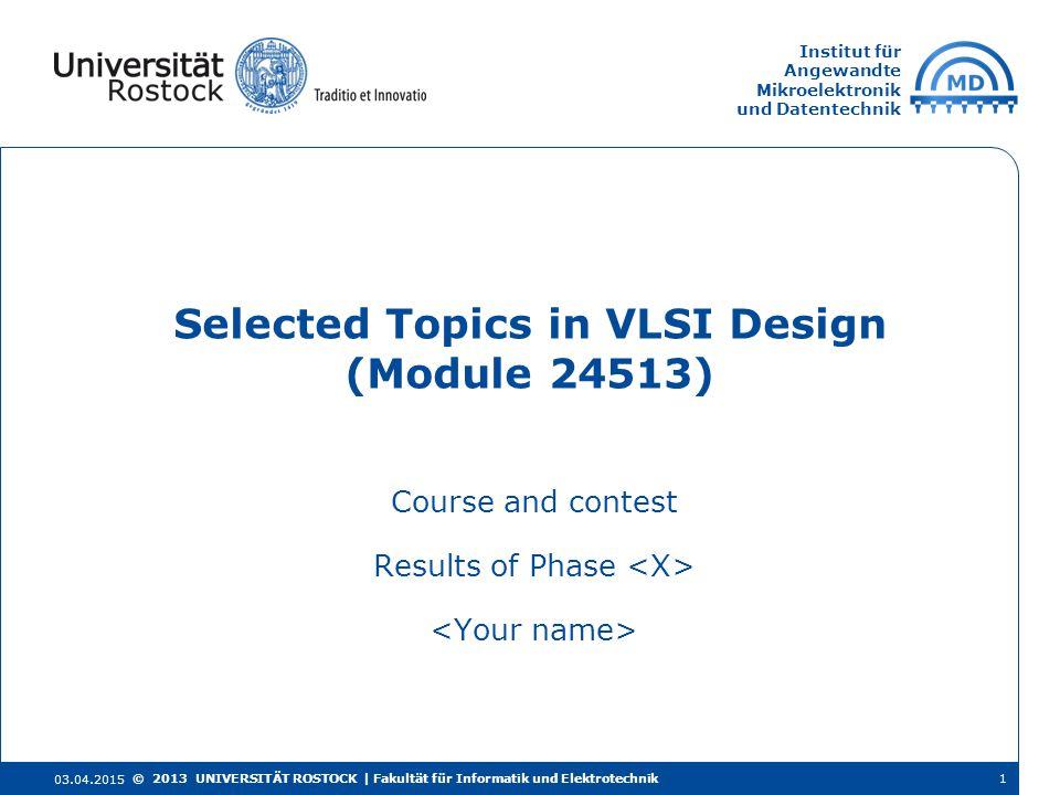 Institut für Angewandte Mikroelektronik und Datentechnik Course and contest Results of Phase Selected Topics in VLSI Design (Module 24513) 03.04.2015 © 2013 UNIVERSITÄT ROSTOCK | Fakultät für Informatik und Elektrotechnik1