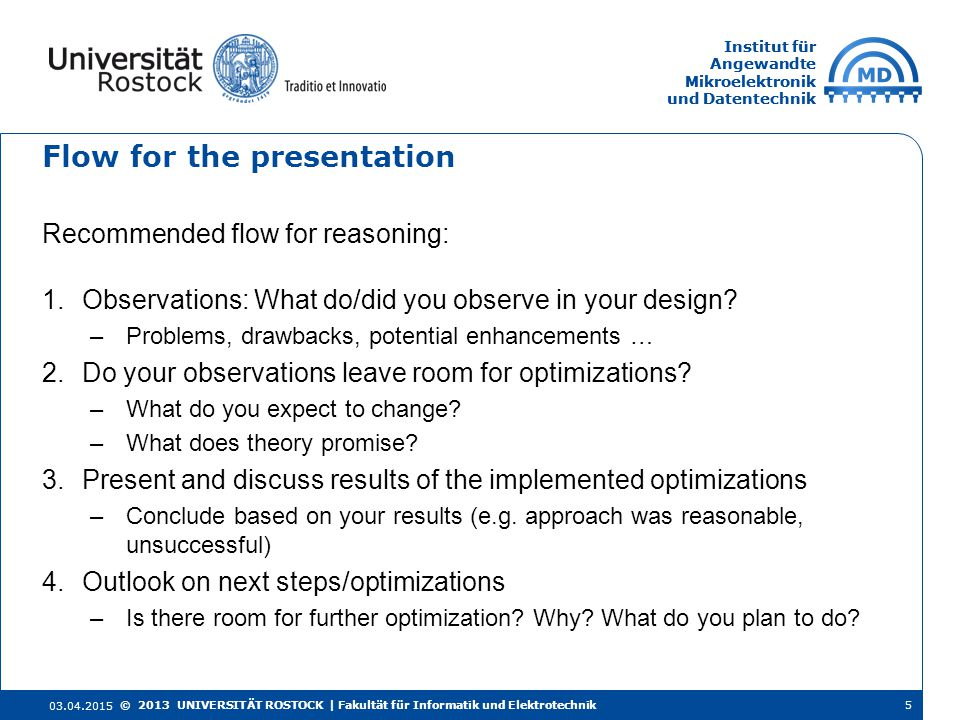 Institut für Angewandte Mikroelektronik und Datentechnik Institut für Angewandte Mikroelektronik und Datentechnik Flow for the presentation Recommended flow for reasoning: 1.Observations: What do/did you observe in your design.