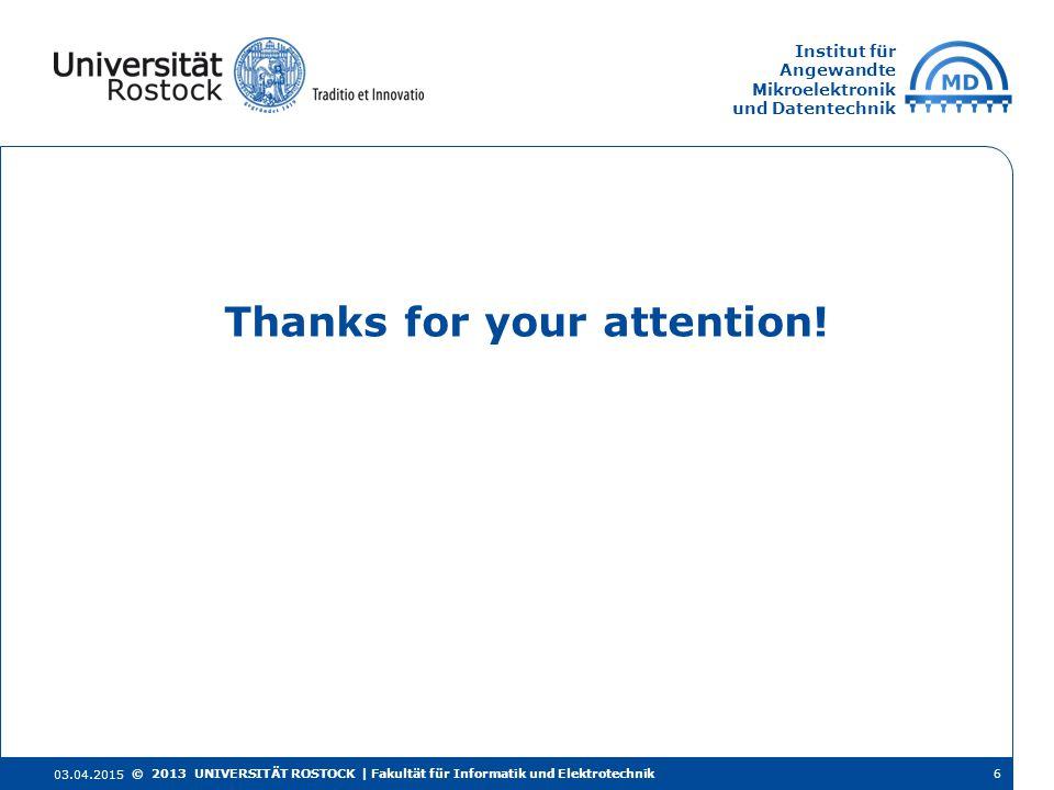 Institut für Angewandte Mikroelektronik und Datentechnik Thanks for your attention! 03.04.2015 © 2013 UNIVERSITÄT ROSTOCK | Fakultät für Informatik un