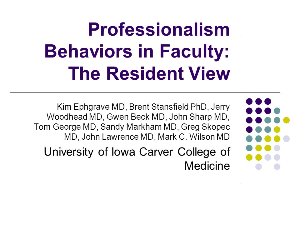 Professionalism Behaviors in Faculty: The Resident View Kim Ephgrave MD, Brent Stansfield PhD, Jerry Woodhead MD, Gwen Beck MD, John Sharp MD, Tom Geo
