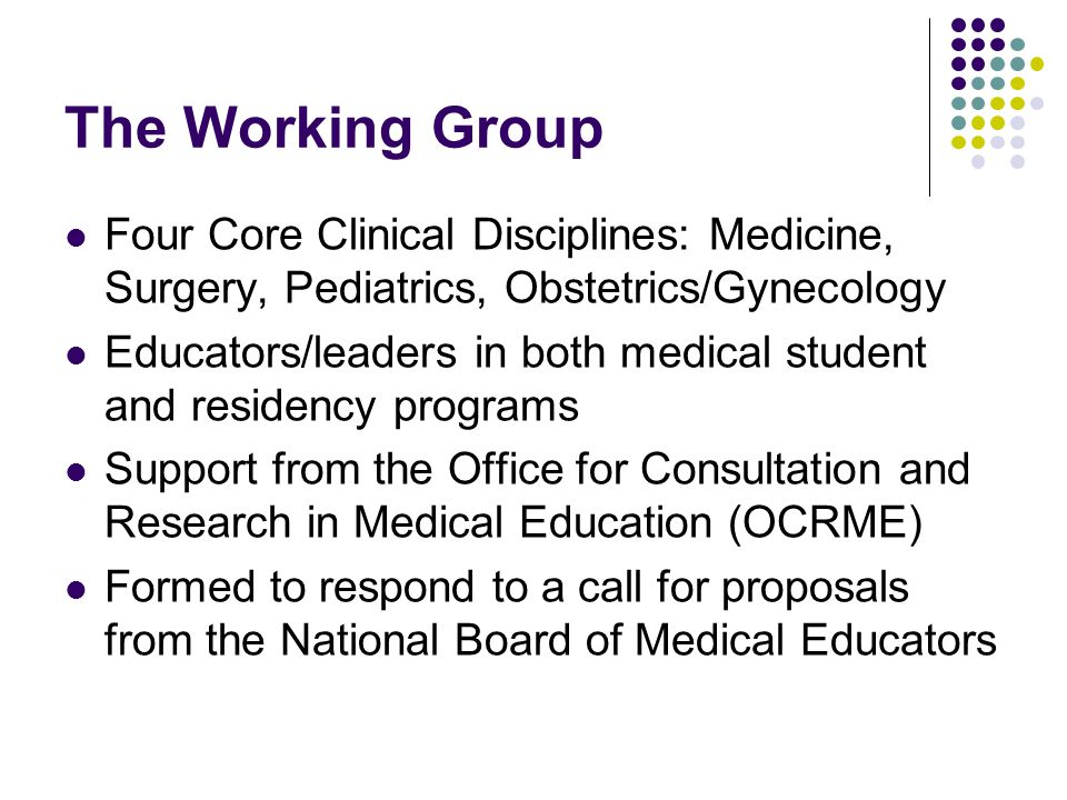 The Working Group Four Core Clinical Disciplines: Medicine, Surgery, Pediatrics, Obstetrics/Gynecology Educators/leaders in both medical student and r