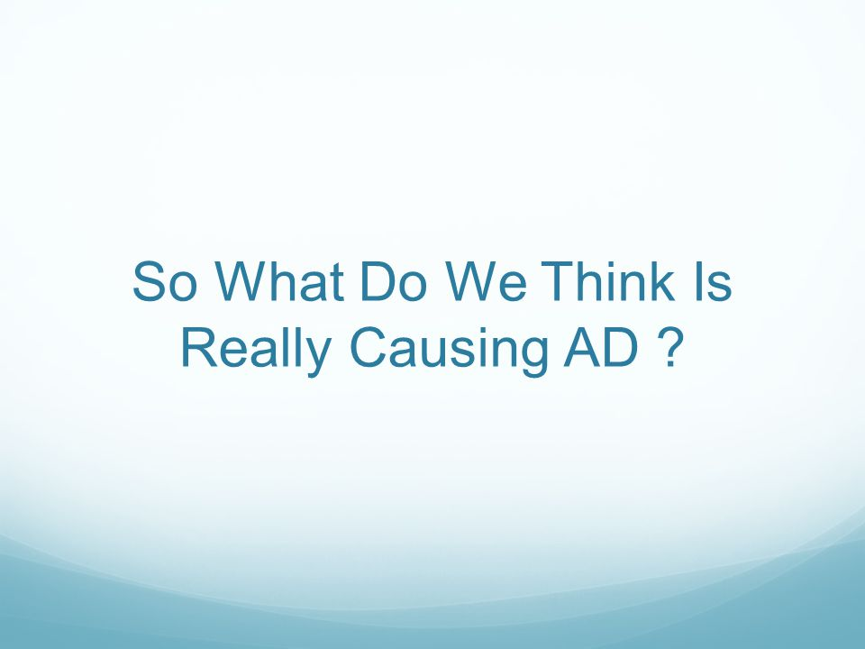 So What Do We Think Is Really Causing AD
