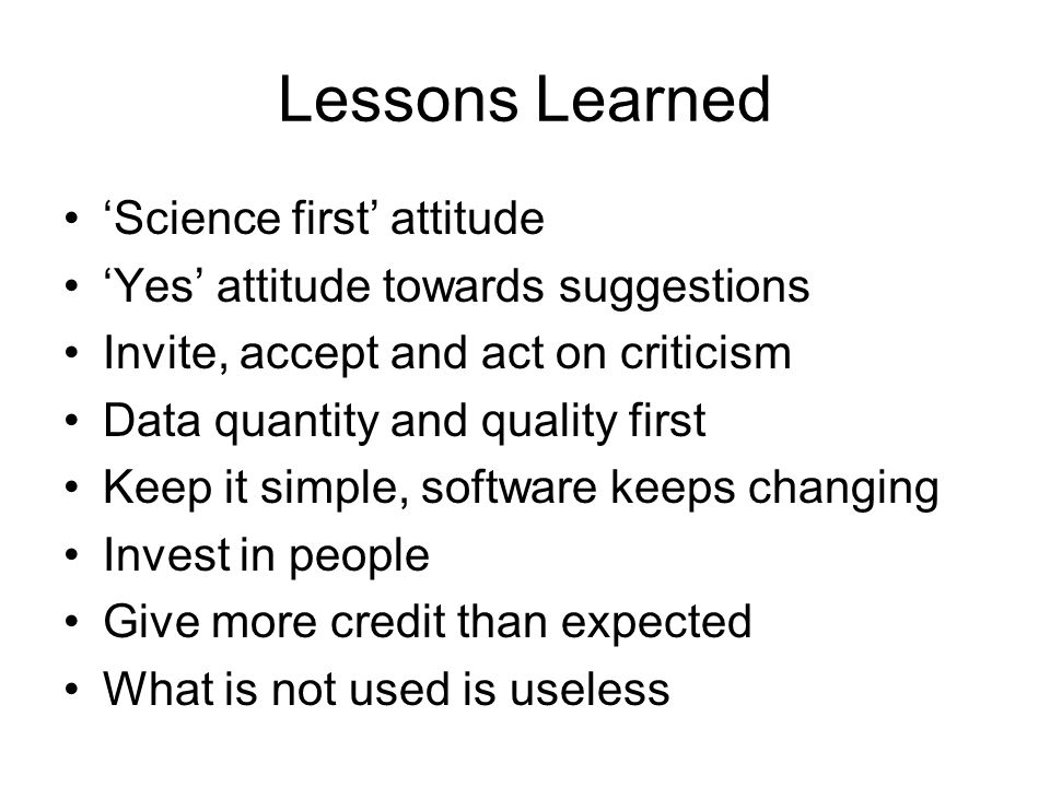 Lessons Learned 'Science first' attitude 'Yes' attitude towards suggestions Invite, accept and act on criticism Data quantity and quality first Keep it simple, software keeps changing Invest in people Give more credit than expected What is not used is useless