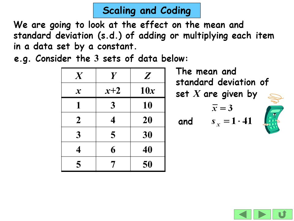 Scaling and Coding We are going to look at the effect on the mean and standard deviation (s.d.) of adding or multiplying each item in a data set by a constant.