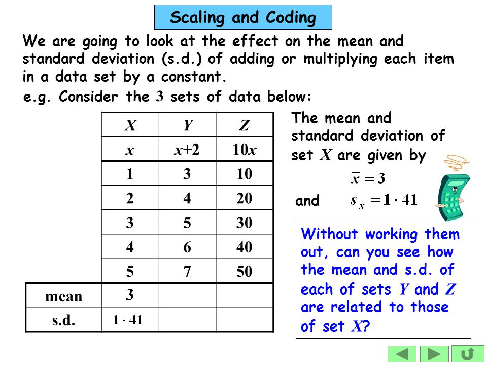 Scaling and Coding We are going to look at the effect on the mean and standard deviation (s.d.) of adding or multiplying each item in a data set by a