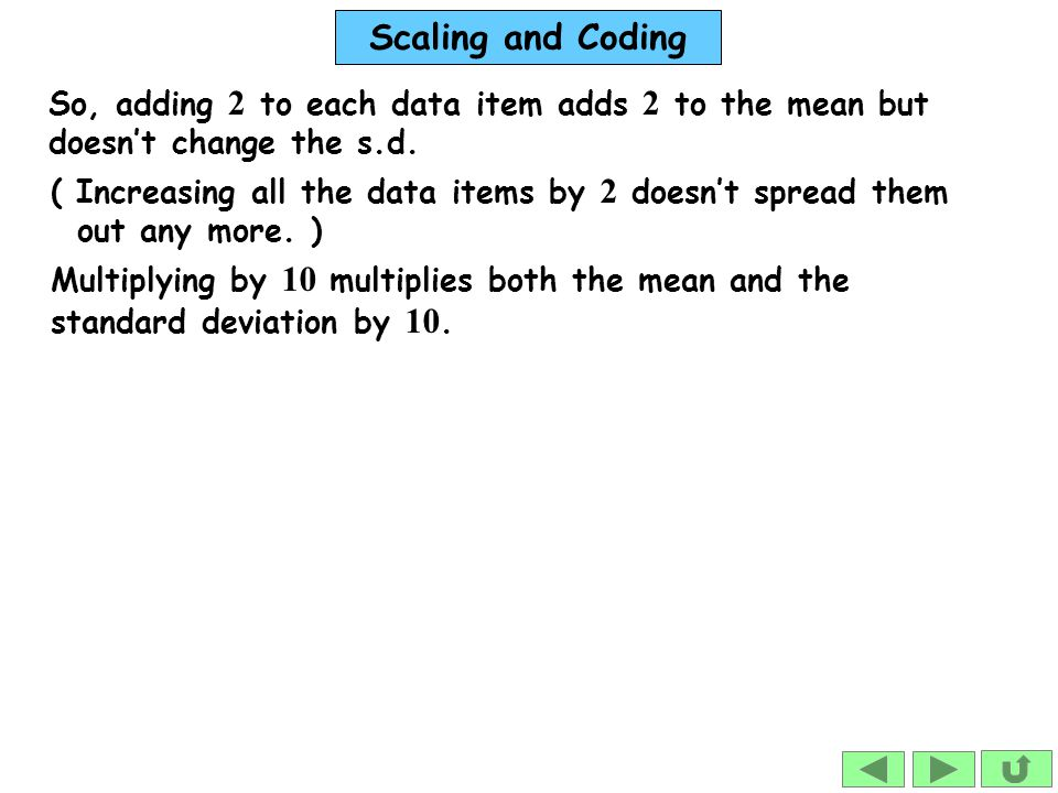 Scaling and Coding So, adding 2 to each data item adds 2 to the mean but doesn't change the s.d. Multiplying by 10 multiplies both the mean and the st