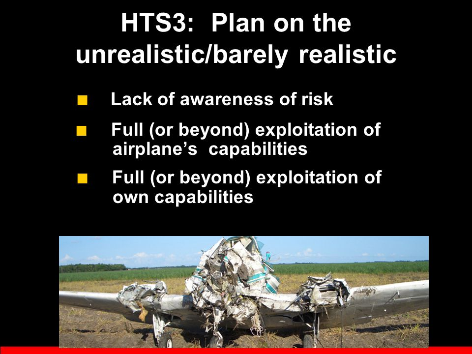 HTS2: Know it all ■ Resist advice and instruction - Hurry through instruction - Don't study; don't listen - Blame airplane, sim, instructor ■ Brag a lot - Status Consciousness - If I had a dime for every time I've heard pilot and ego in the same sentence …