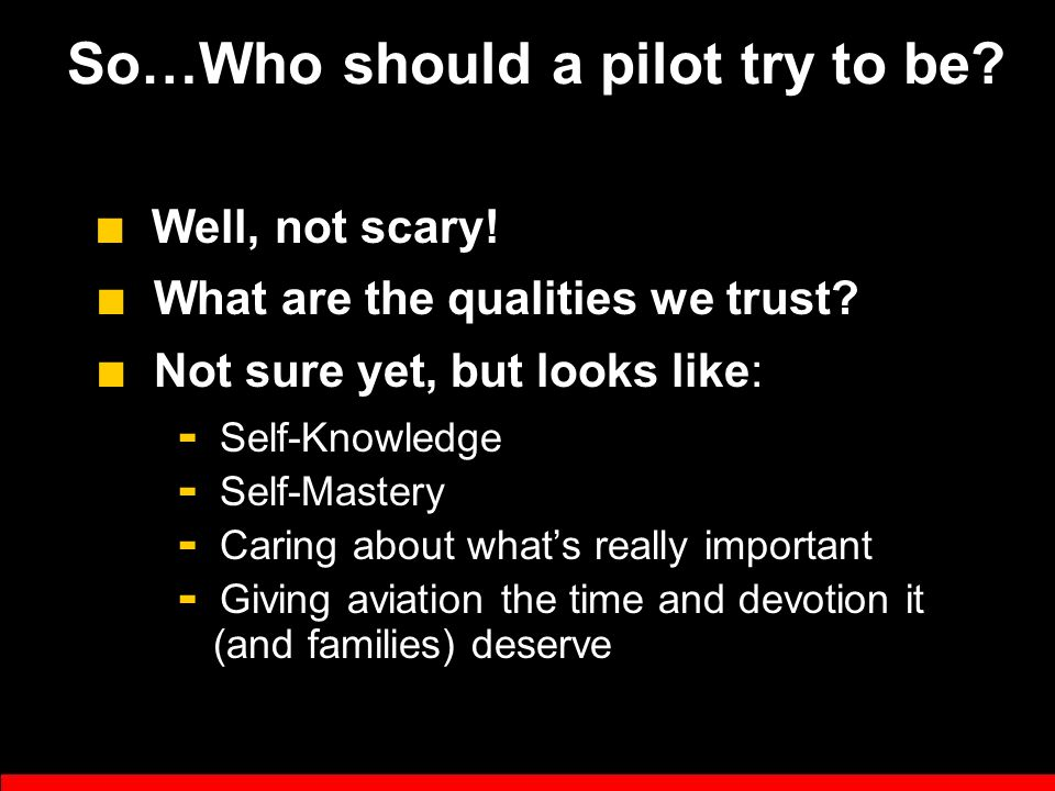 """Scary Pilot"" Syndrome ■ Lack of Skills? No! ■ Lack of Humility? YES! ■ CFI's can easily work to develop skills ■ But a scary character is a challenge"