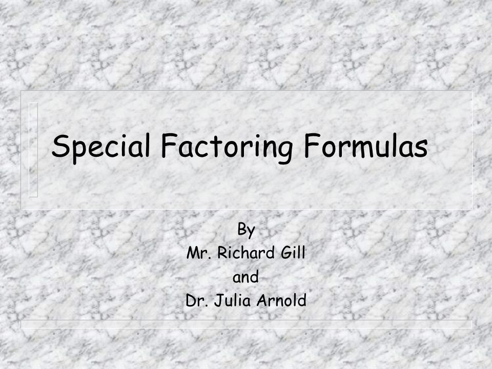 Special Factoring Formulas By Mr. Richard Gill and Dr. Julia Arnold