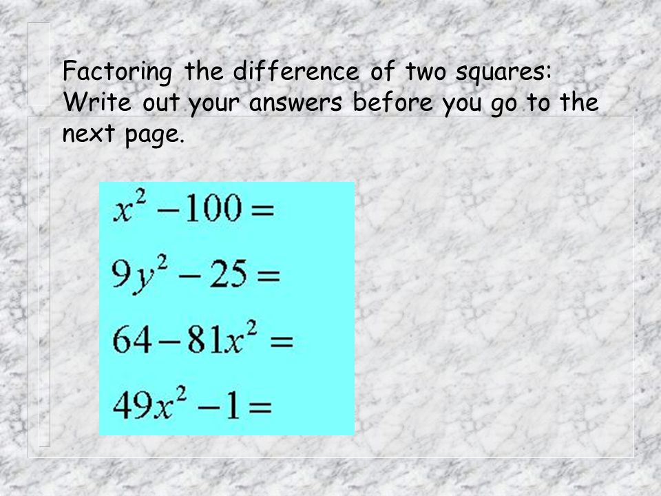 Factoring the difference of two squares: Write out your answers before you go to the next page.