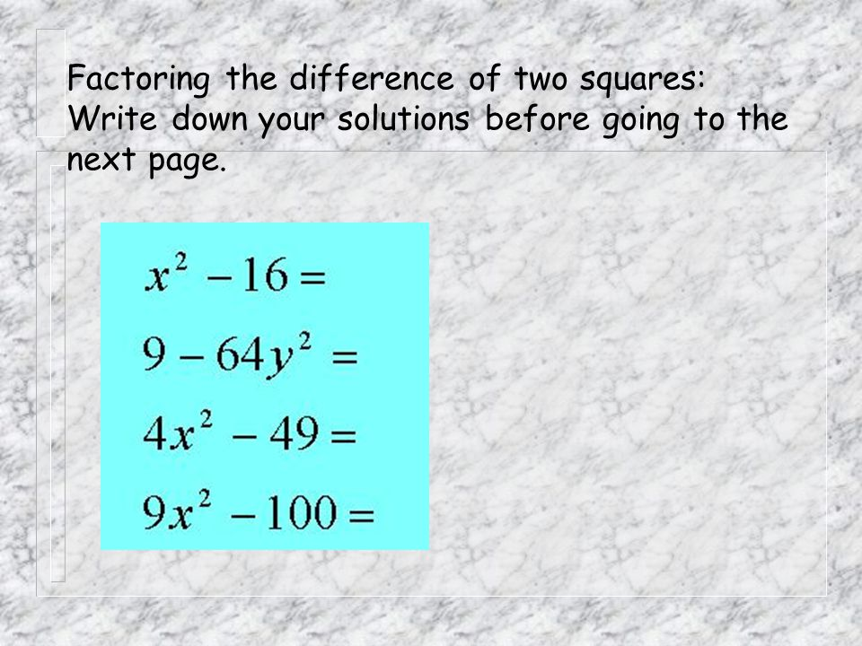 Factoring the difference of two squares: Write down your solutions before going to the next page.