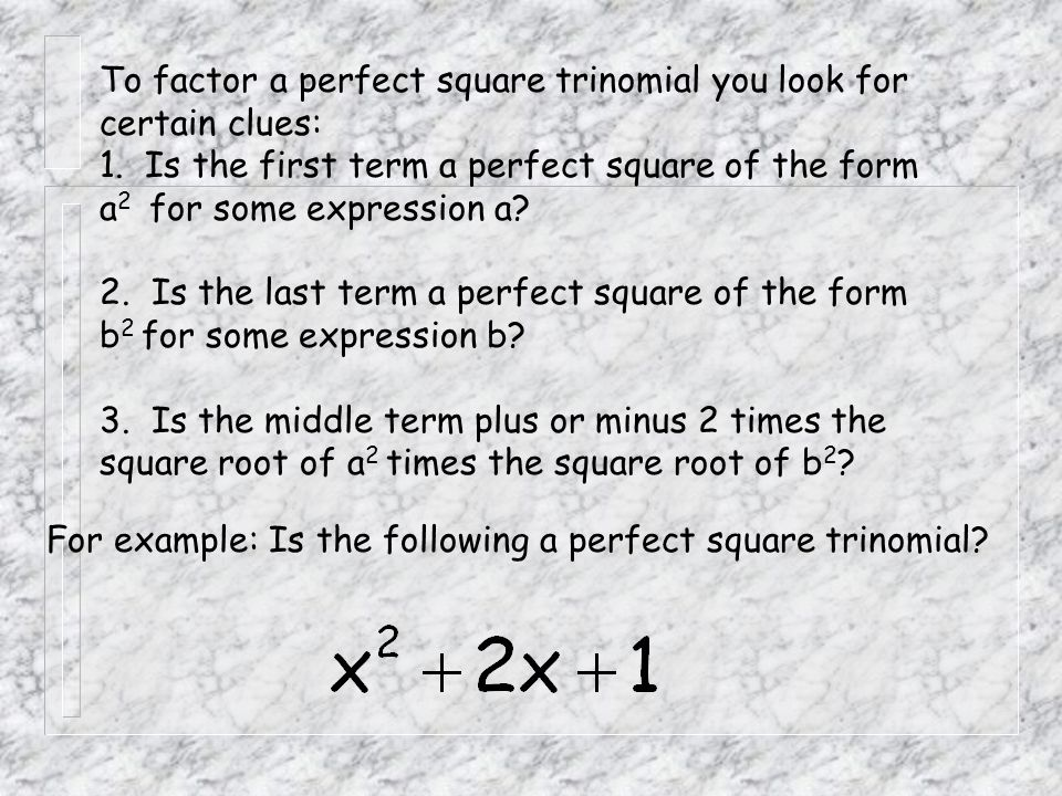 To factor a perfect square trinomial you look for certain clues: 1. Is the first term a perfect square of the form a 2 for some expression a? 2. Is th