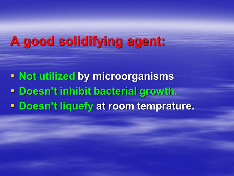 A good solidifying agent:  Not utilized by microorganisms  Doesn't inhibit bacterial growth.