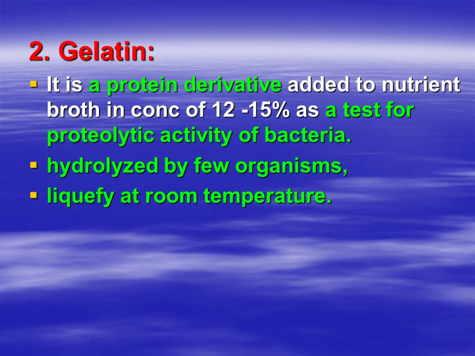 2. Gelatin:  It is a protein derivative added to nutrient broth in conc of 12 -15% as a test for proteolytic activity of bacteria.  hydrolyzed by fe