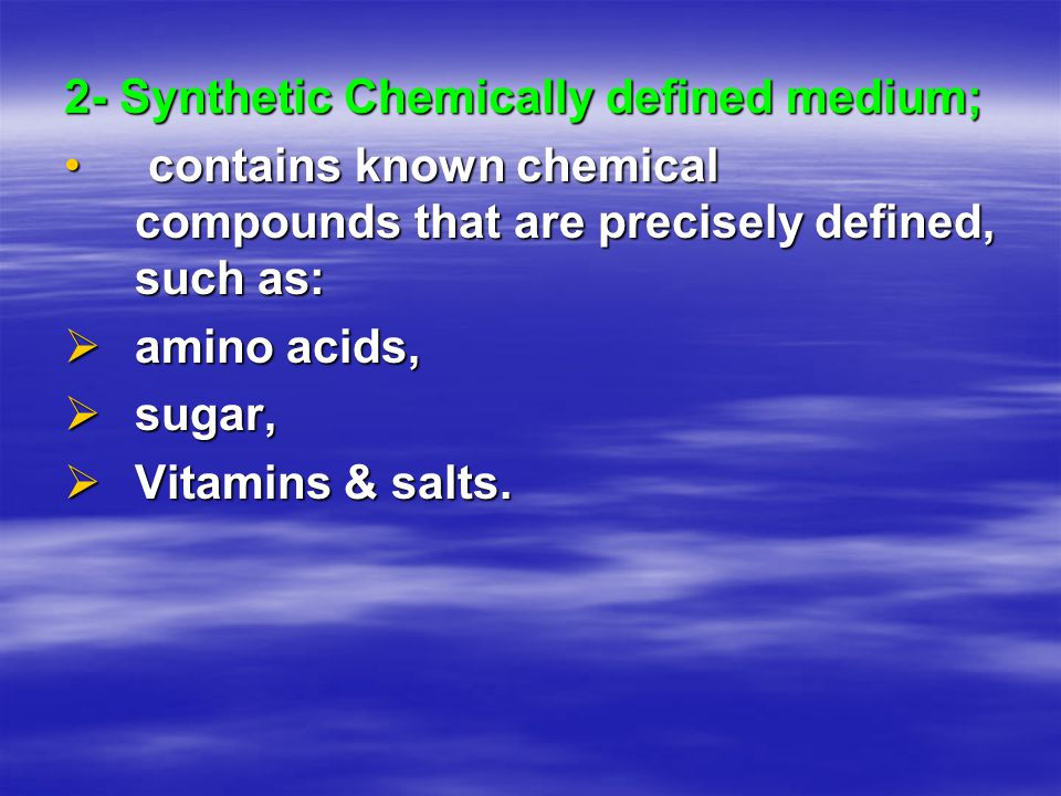 2- Synthetic Chemically defined medium; contains known chemical compounds that are precisely defined, such as: contains known chemical compounds that are precisely defined, such as:  amino acids,  sugar,  Vitamins & salts.