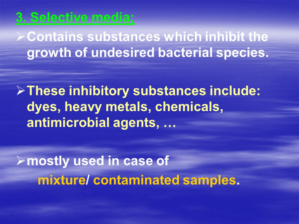 3. Selective media;   Contains substances which inhibit the growth of undesired bacterial species.   These inhibitory substances include: dyes, he