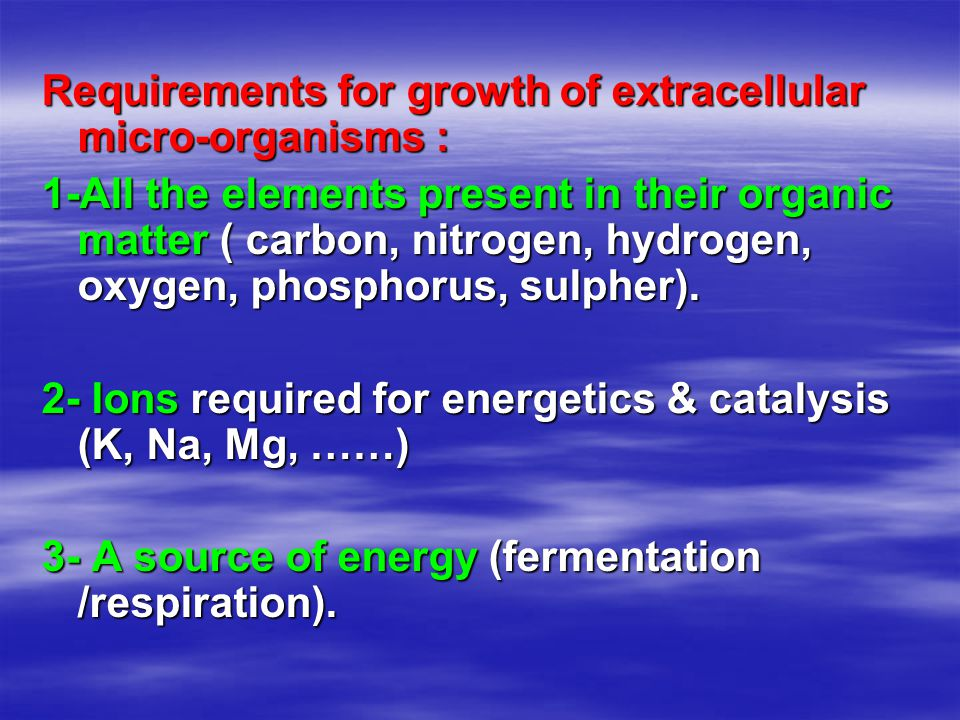 Requirements for growth of extracellular micro-organisms : 1-All the elements present in their organic matter ( carbon, nitrogen, hydrogen, oxygen, phosphorus, sulpher).