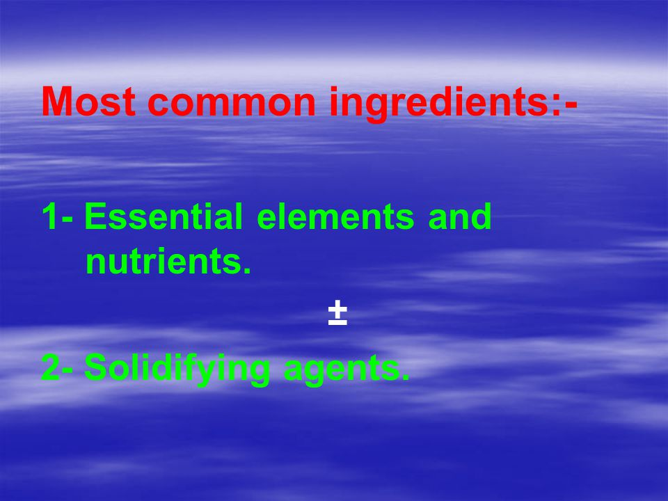Most common ingredients:- 1- Essential elements and nutrients. ± 2- Solidifying agents.