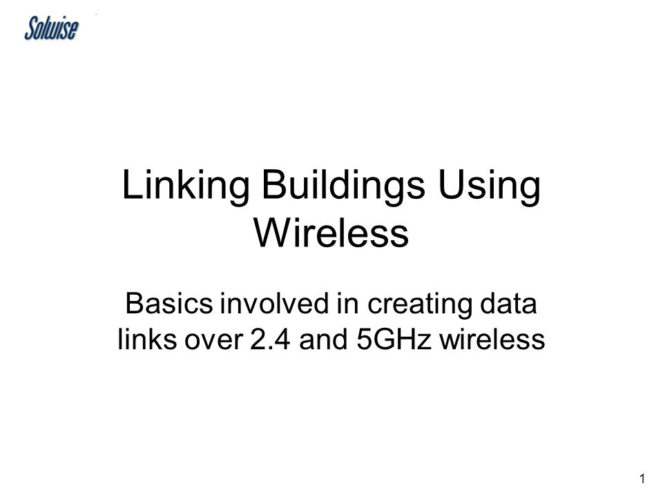 1 Linking Buildings Using Wireless Basics involved in creating data links over 2.4 and 5GHz wireless