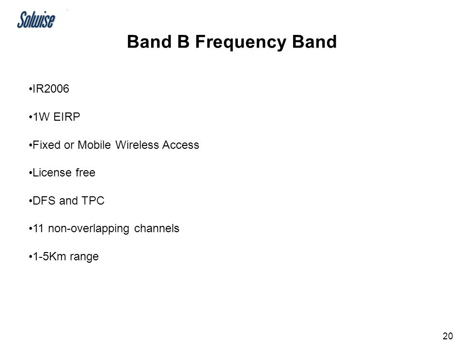 19 Three Frequency Bands Band A - 5150-5350MHz; indoor use Band B - 5470-5725MHz; indoor or outdoor use Band C - 5725-5825MHz; outdoor fixed points (only 3 channels)