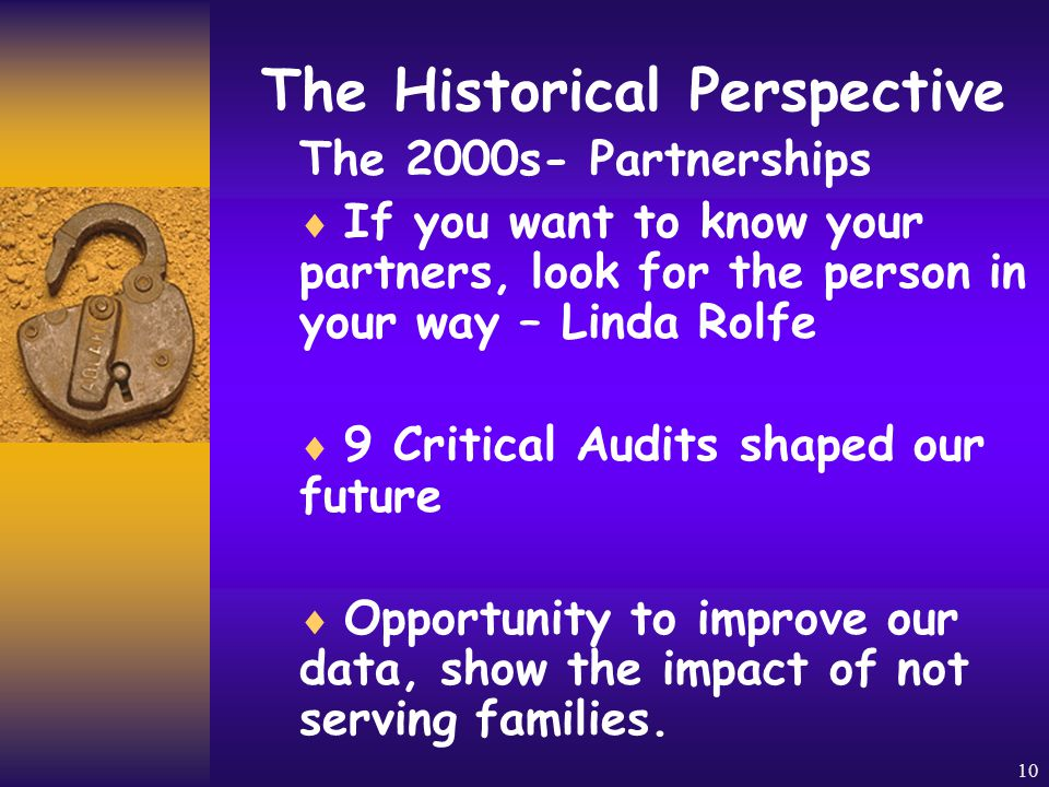 9 The Historical Perspective The 1990's- Quality Assurance  Measure Success by evaluating against the 6 Benefits  Parent Coalitions  Self – Advocates demand respect, homes and jobs.