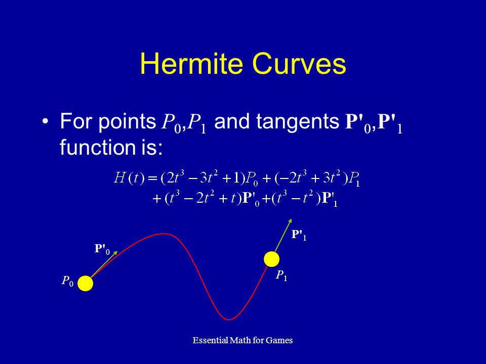 Essential Math for Games Hermite Curves For points P 0, P 1 and tangents P 0, P 1 function is: P0P0 P1P1 P 1P 1 P 0P 0