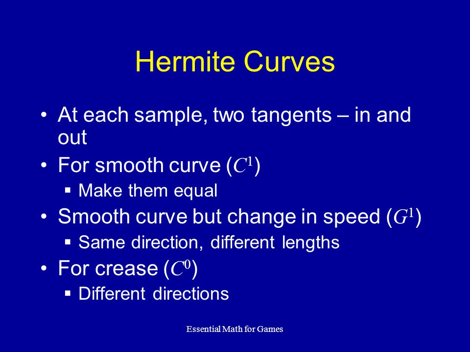 Essential Math for Games Hermite Curves At each sample, two tangents – in and out For smooth curve ( C 1 )  Make them equal Smooth curve but change in speed ( G 1 )  Same direction, different lengths For crease ( C 0 )  Different directions