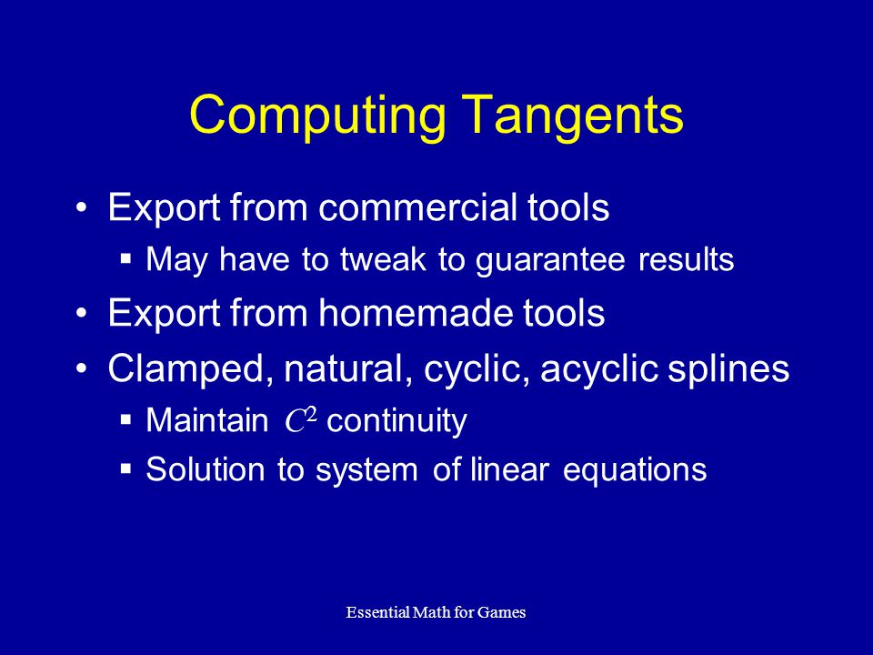 Essential Math for Games Export from commercial tools  May have to tweak to guarantee results Export from homemade tools Clamped, natural, cyclic, acyclic splines  Maintain C 2 continuity  Solution to system of linear equations Computing Tangents