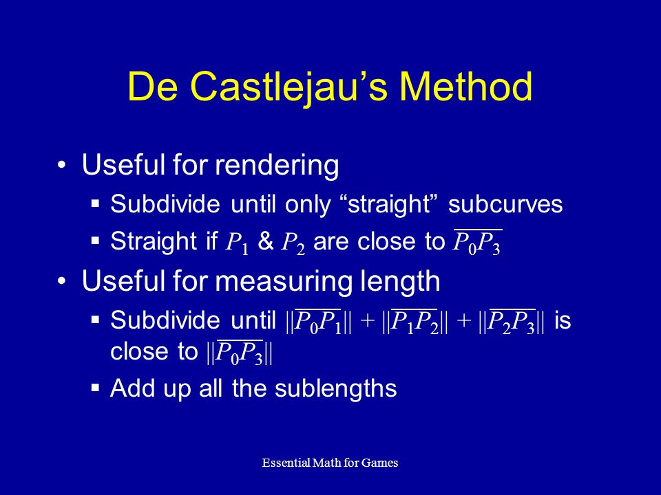Essential Math for Games De Castlejau's Method Useful for rendering  Subdivide until only straight subcurves  Straight if P 1 & P 2 are close to P 0 P 3 Useful for measuring length  Subdivide until ||P 0 P 1 || + ||P 1 P 2 || + ||P 2 P 3 || is close to ||P 0 P 3 ||  Add up all the sublengths