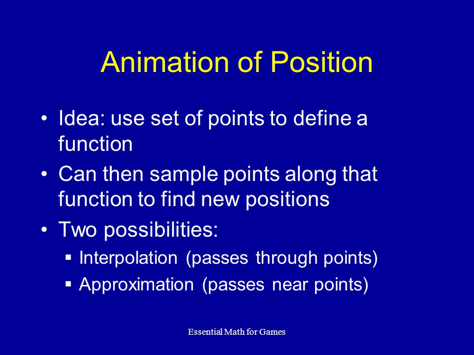 Essential Math for Games Animation of Position Idea: use set of points to define a function Can then sample points along that function to find new positions Two possibilities:  Interpolation (passes through points)  Approximation (passes near points)