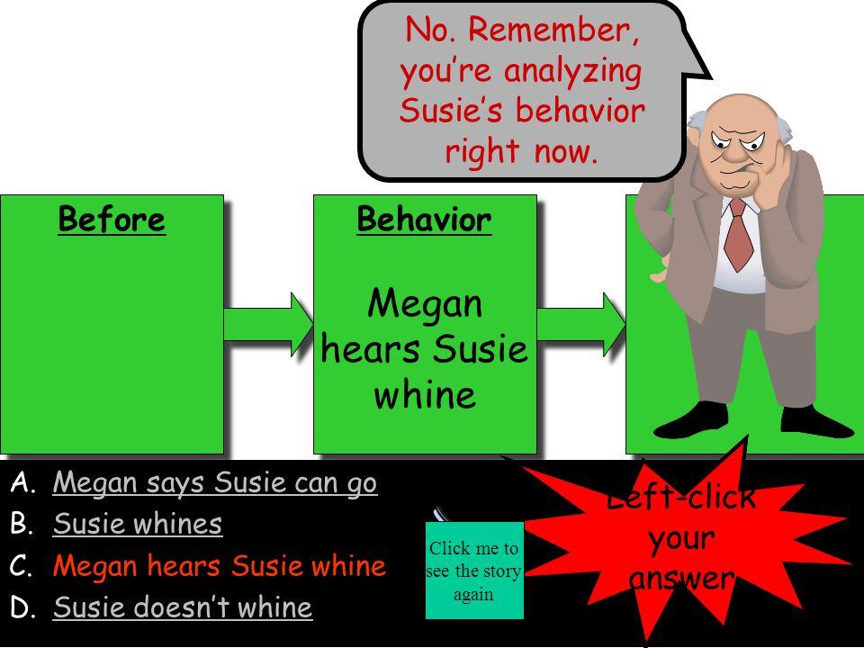 Before Behavior Megan says Susie can go Behavior Megan says Susie can go After A.Megan says Susie can go B.Susie whinesSusie whines C.Megan hears Susie whineMegan hears Susie whine D.Susie doesn't whineSusie doesn't whine Left-click your answer No.