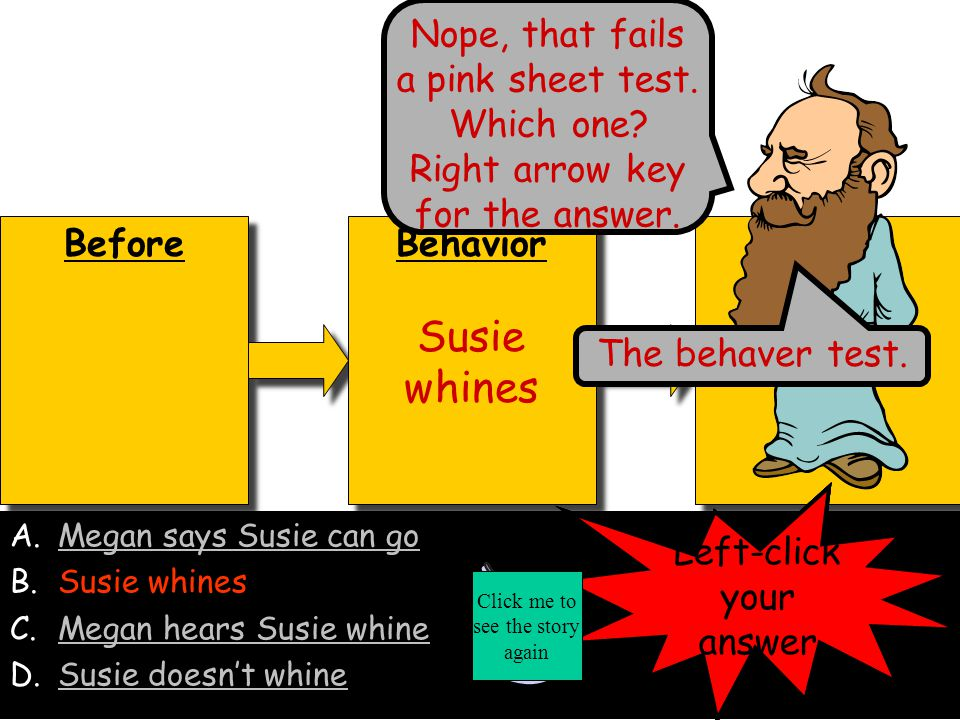 Before Behavior Susie doesn't whine Behavior Susie doesn't whine After A.Megan says Susie can goMegan says Susie can go B.Susie whinesSusie whines C.Megan hears Susie whineMegan hears Susie whine D.Susie doesn't whine Left-click your answer No.
