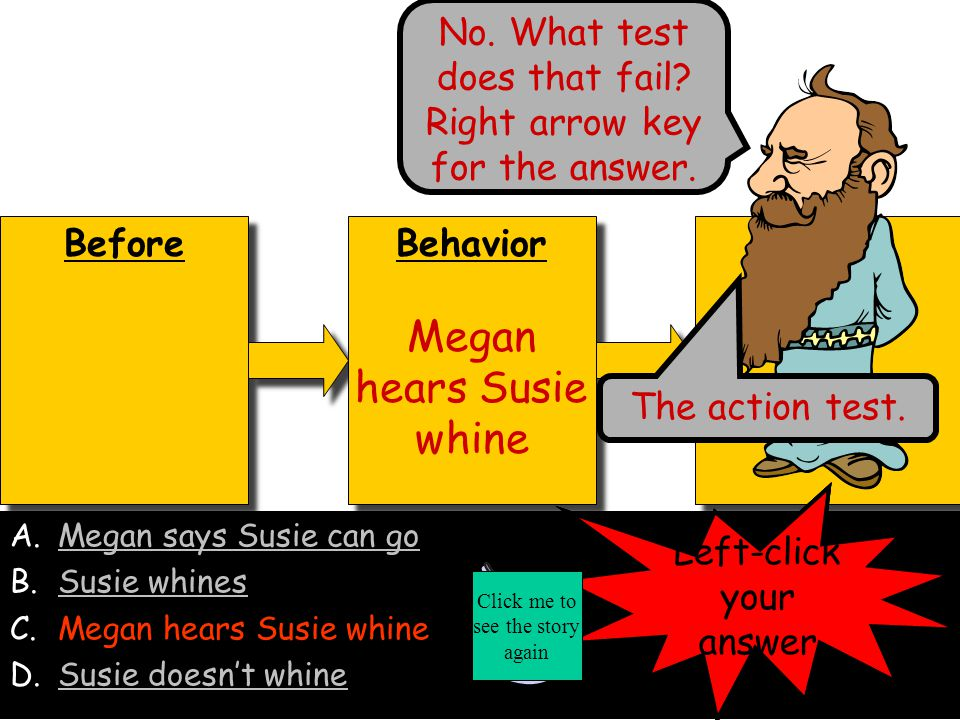 Before Behavior Susie whines Behavior Susie whines After A.Megan says Susie can goMegan says Susie can go B.Susie whines C.Megan hears Susie whineMegan hears Susie whine D.Susie doesn't whineSusie doesn't whine Nope, that fails a pink sheet test.