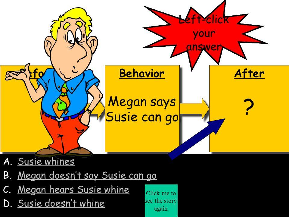 Before Behavior Megan says Susie can go Behavior Megan says Susie can go After A.Megan says Susie can go B.Susie whinesSusie whines C.Megan hears Susie whineMegan hears Susie whine D.Susie doesn't whineSusie doesn't whine Correct.