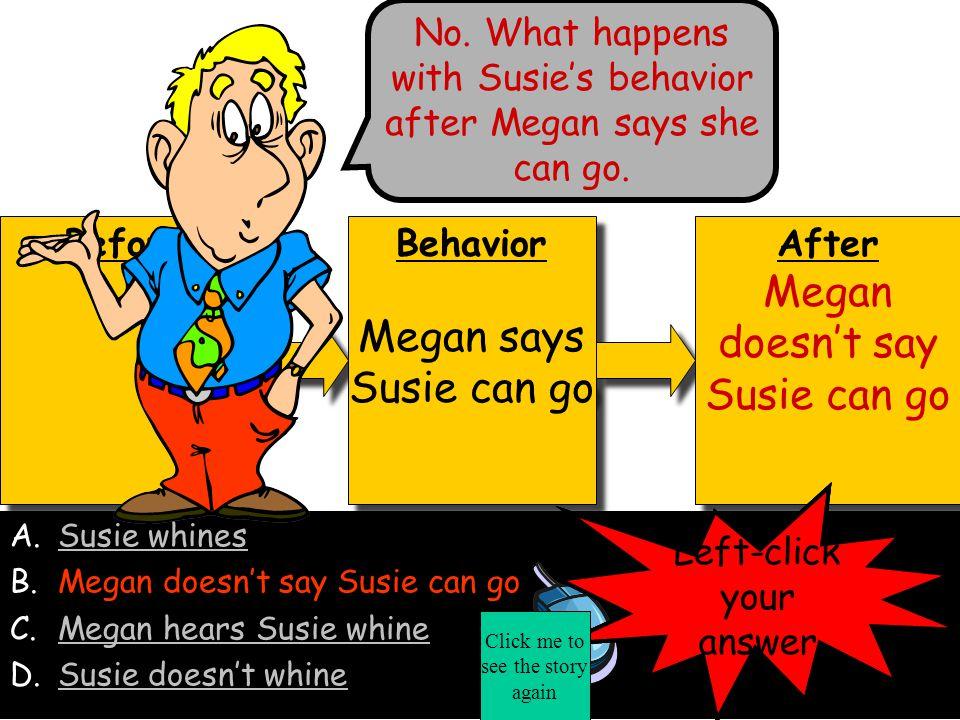 Before Behavior Megan says Susie can go Behavior Megan says Susie can go After Susie whines After Susie whines A.Susie whines B.Megan doesn't say Susie can goMegan doesn't say Susie can go C.Megan hears Susie whineMegan hears Susie whine D.Susie doesn't whineSusie doesn't whine No.