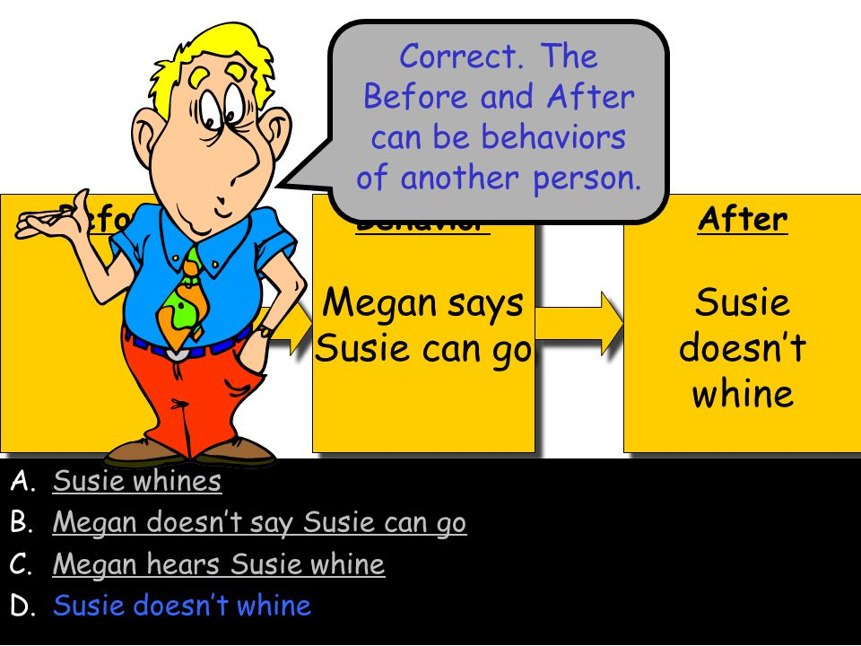 Before Behavior Megan says Susie can go Behavior Megan says Susie can go After Megan hears Susie whine After Megan hears Susie whine A.Susie whinesSusie whines B.Megan doesn't say Susie can goMegan doesn't say Susie can go C.Megan hears Susie whine D.Susie doesn't whineSusie doesn't whine Left-click your answer No.