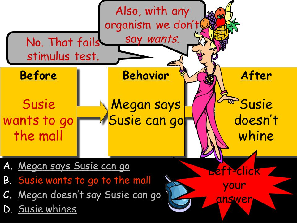 Before Megan says Susie can go Before Megan says Susie can go Behavior Megan says Susie can go Behavior Megan says Susie can go After Susie doesn't whine After Susie doesn't whine A.Megan says Susie can go B.Susie wants to go to the mallSusie wants to go to the mall C.Megan doesn't say Susie can goMegan doesn't say Susie can go D.Susie whinesSusie whines Left-click your answer No.