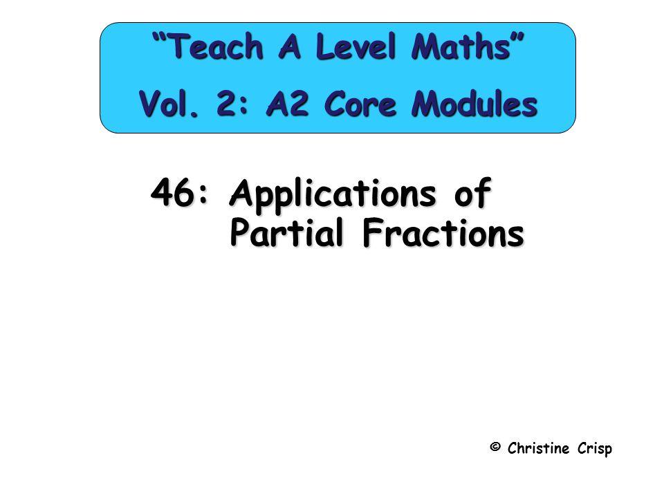 46: Applications of Partial Fractions © Christine Crisp Teach A Level Maths Vol.