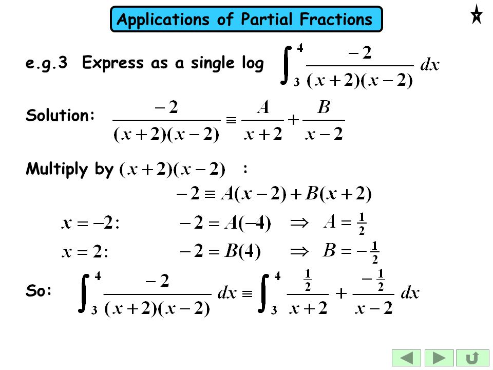 Applications of Partial Fractions e.g.3 Express as a single log Solution: Multiply by : So:
