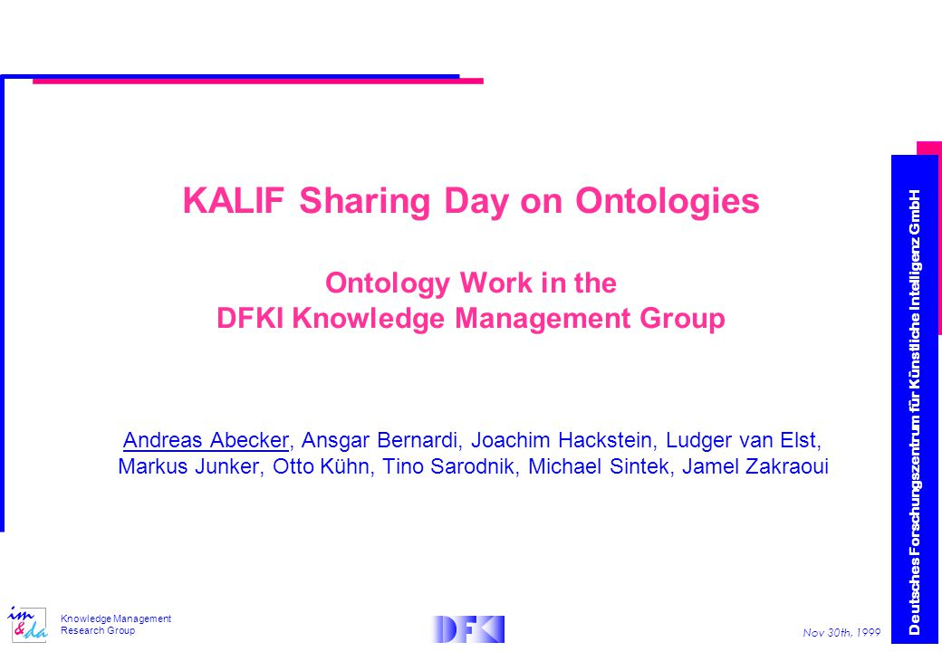 Deutsches Forschungszentrum für Künstliche Intelligenz GmbH Nov 30th, 1999 Knowledge Management Research Group KALIF Sharing Day on Ontologies Ontology Work in the DFKI Knowledge Management Group Andreas Abecker, Ansgar Bernardi, Joachim Hackstein, Ludger van Elst, Markus Junker, Otto Kühn, Tino Sarodnik, Michael Sintek, Jamel Zakraoui