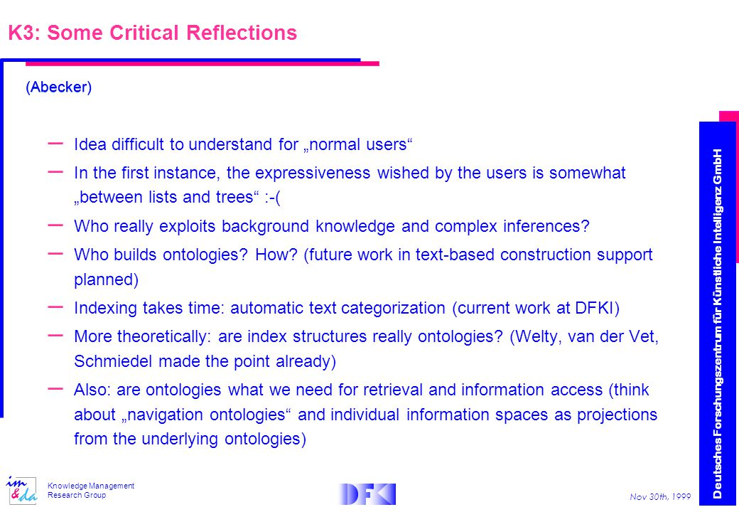 "Deutsches Forschungszentrum für Künstliche Intelligenz GmbH Nov 30th, 1999 Knowledge Management Research Group K3: Some Critical Reflections – Idea difficult to understand for ""normal users – In the first instance, the expressiveness wished by the users is somewhat ""between lists and trees :-( – Who really exploits background knowledge and complex inferences."